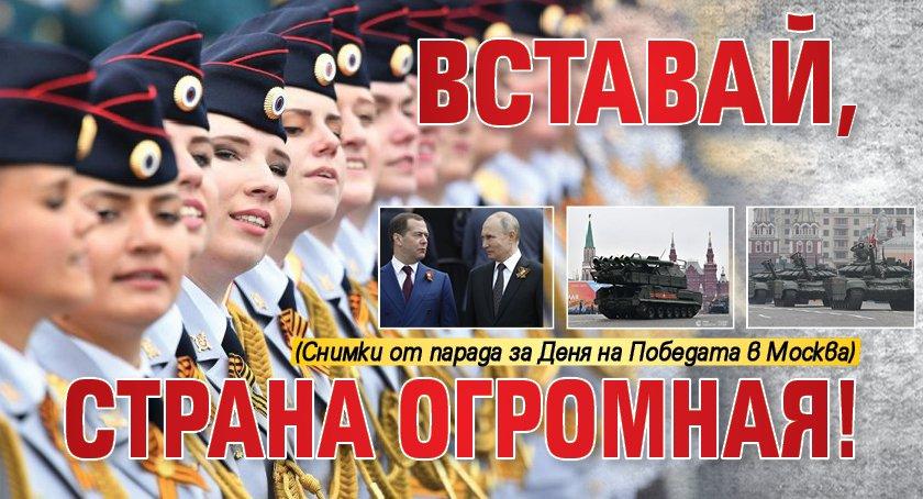 Вставай, страна огромная! (Снимки от парада за Деня на Победата в Москва)