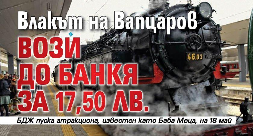 Влакът на Вапцаров вози до Банкя за 17,50 лв.