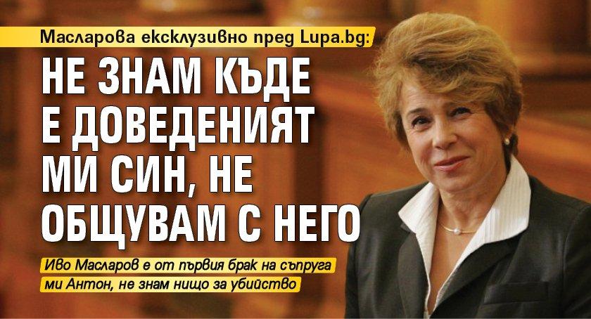 Масларова ексклузивно пред Lupa.bg: Не знам къде е доведеният ми син, не общувам с него