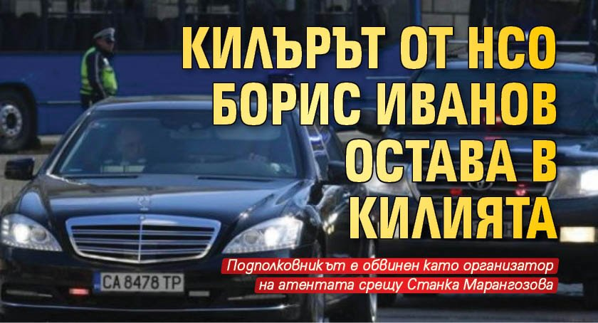 Килърът от НСО Борис Иванов остава в килията