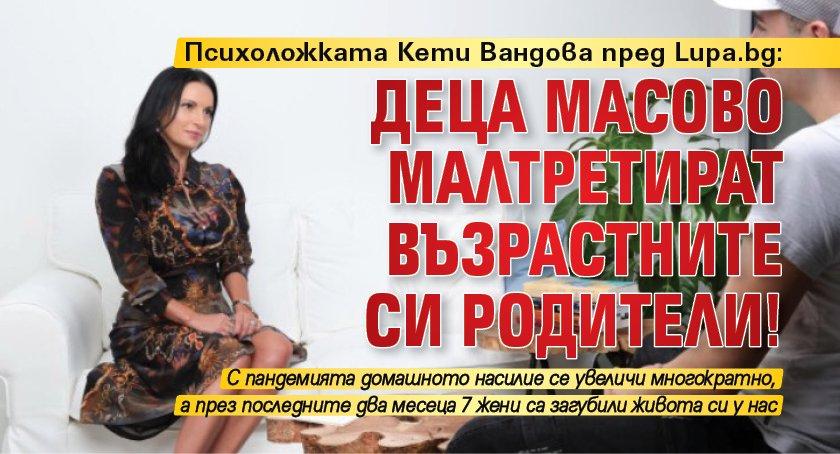 Психоложката Кети Вандова пред Lupa.bg: Деца масово малтретират възрастните си родители!