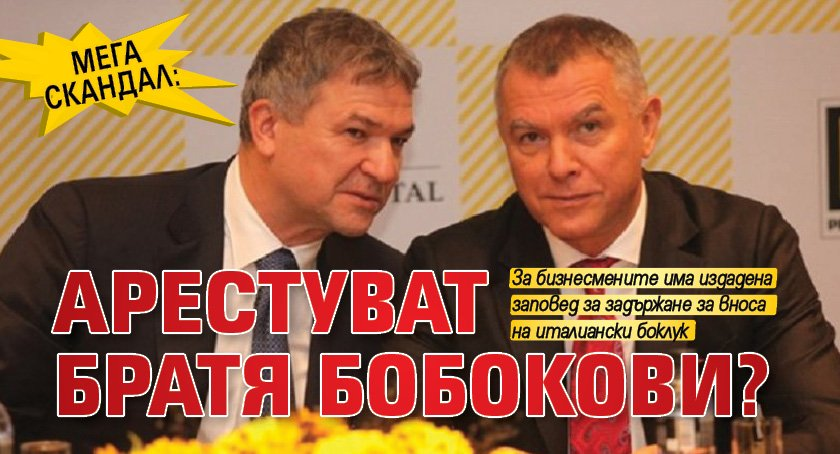 МЕГА СКАНДАЛ: Арестуват братя Бобокови?