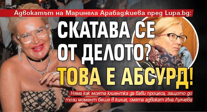 Адвокатът на Маринела Арабаджиева пред Lupa.bg: Скатава се от делото? Това е абсурд!