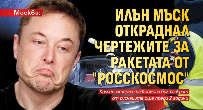 """Москва: Илън Мъск откраднал чертежите за ракетата от """"Росскосмос"""""""
