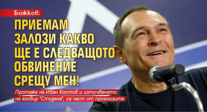 Божков: Приемам залози какво ще е следващото обвинение срещу мен!