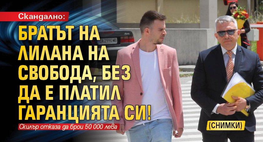 Скандално: Братът на ЛиЛана на свобода, без да е платил гаранцията си! (СНИМКИ)