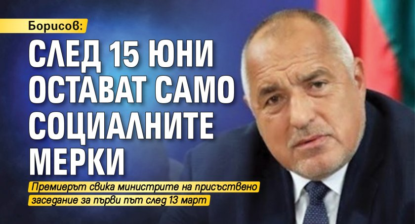 Борисов: След 15 юни остават само социалните мерки