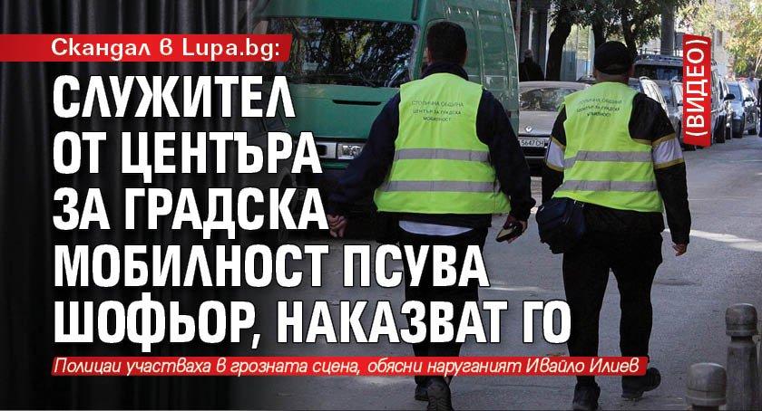 Скандал в Lupa.bg: Служител от Центъра за градска мобилност псува шофьор, наказват го (ВИДЕО)