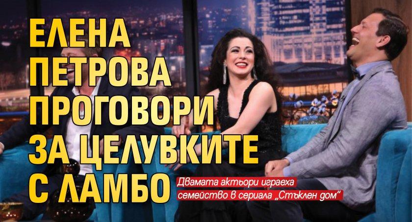 Елена Петрова проговори за целувките с Ламбо