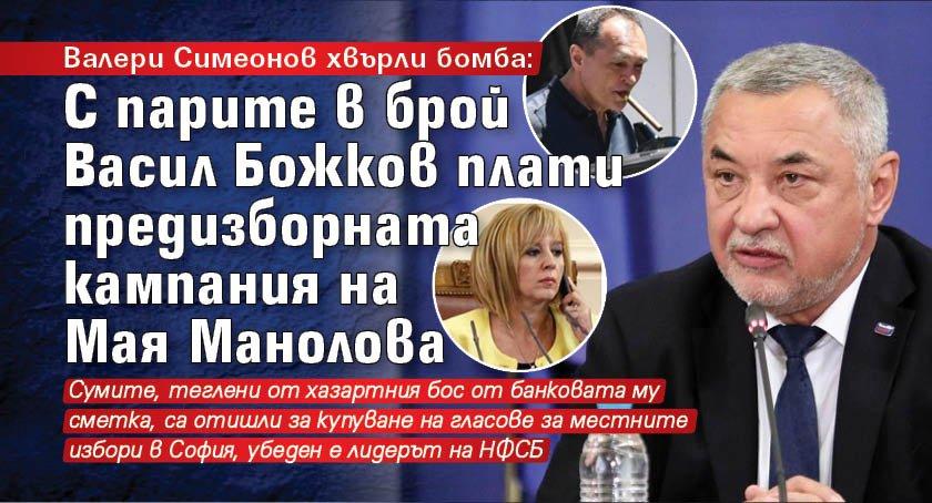 Валери Симеонов хвърли бомба: С парите в брой Васил Божков плати предизборната кампания на Мая Манолова