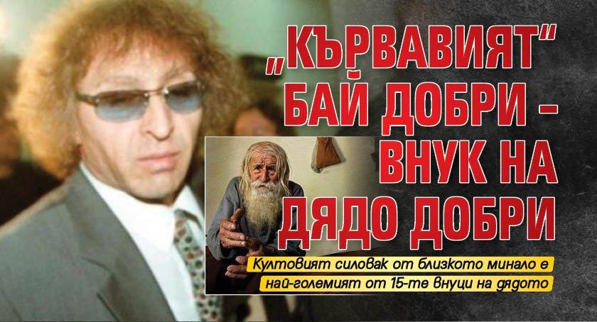 """""""Кървавият"""" Бай Добри – внук на Дядо Добри"""