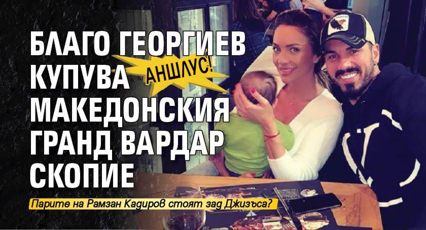 АНШЛУС! Благо Георгиев купува македонския гранд Вардар Скопие
