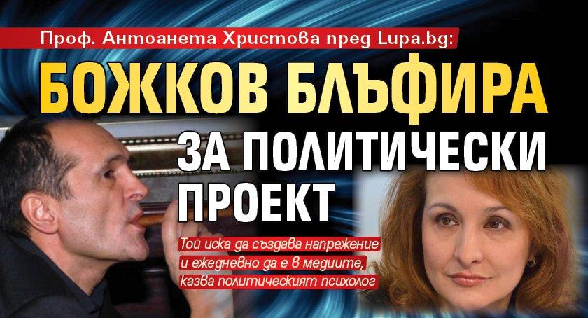 Проф. Антоанета Христова пред Lupa.bg: Божков блъфира за политически проект