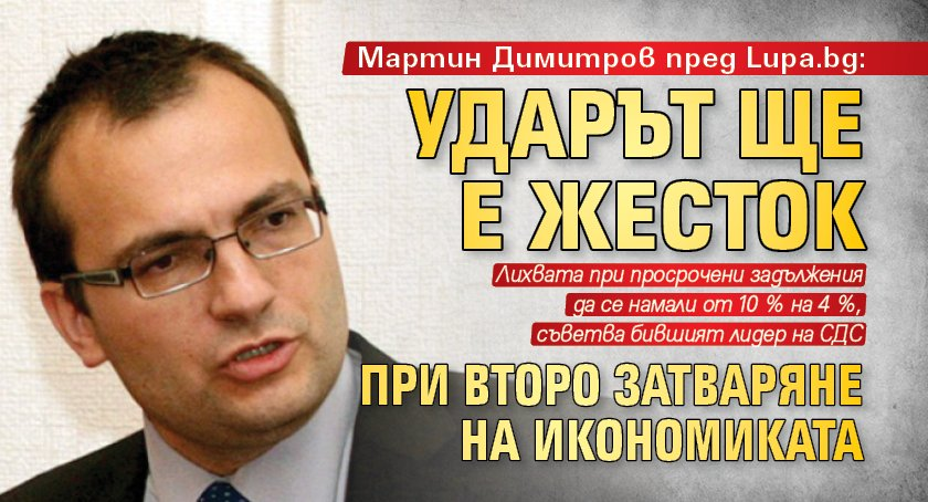 Мартин Димитров пред Lupa.bg: Ударът ще е жесток при второ затваряне на икономиката