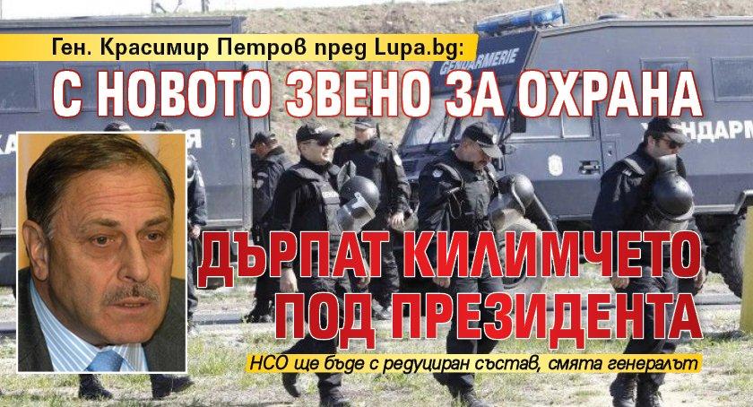 Ген. Красимир Петров пред Lupa.bg: С новото звено за охрана дърпат килимчето под президента
