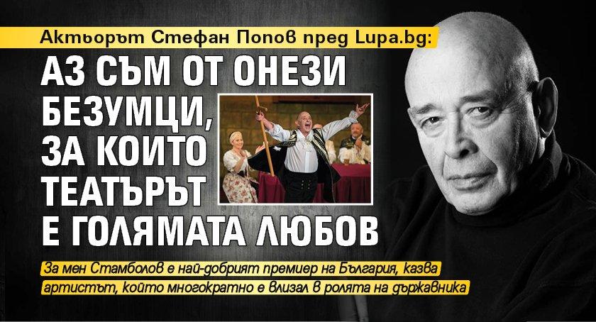 Актьорът Стефан Попов пред Lupa.bg: Аз съм от онези безумци, за които театърът е голямата любов