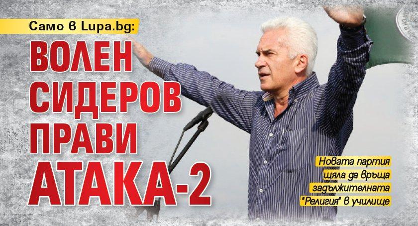 Само в Lupa.bg: Волен Сидеров прави Атака-2