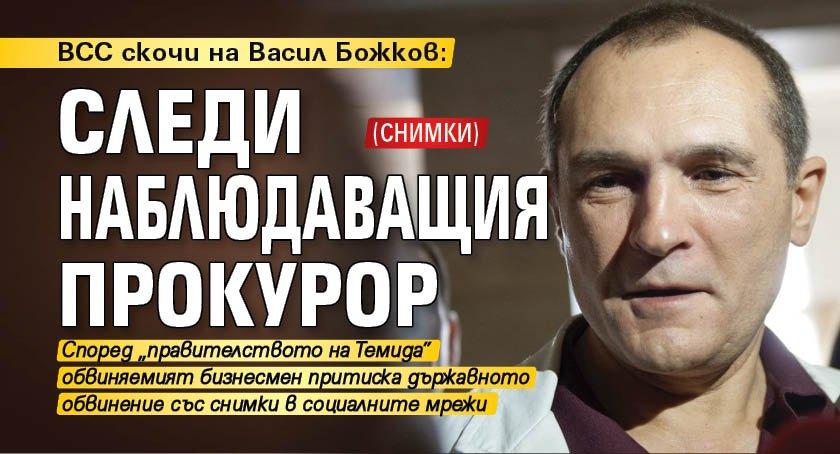 ВСС скочи на Васил Божков: Следи наблюдаващия прокурор (СНИМКИ)