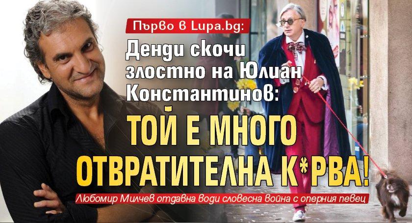 Първо в Lupa.bg: Денди скочи злостно на Юлиан Константинов: Той е много отвратителна к*рва!