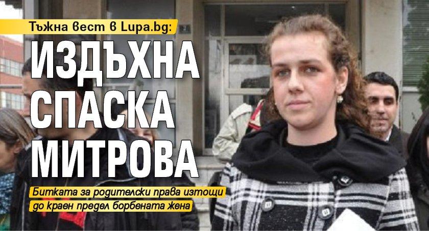 Тъжна вест в Lupa.bg: Издъхна Спаска Митрова