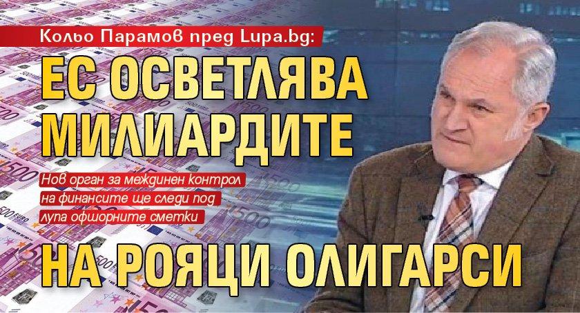 Кольо Парамов пред Lupa.bg: ЕС осветлява милиардите на рояци олигарси