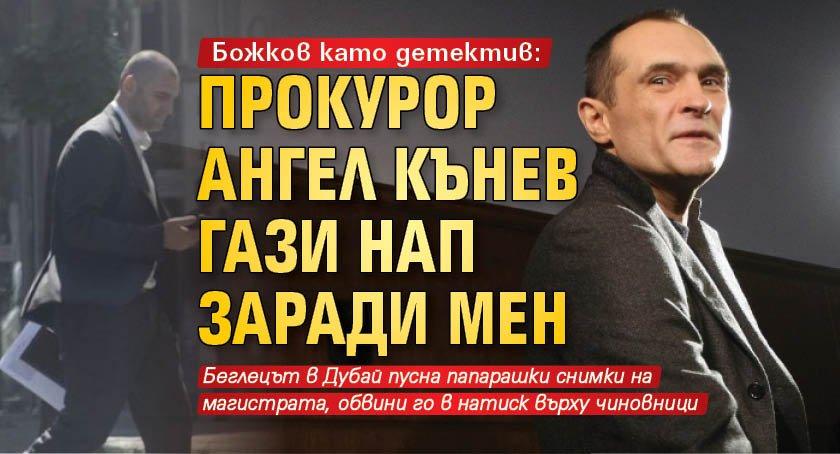 Божков като детектив: Прокурор Ангел Кънев гази НАП заради мен