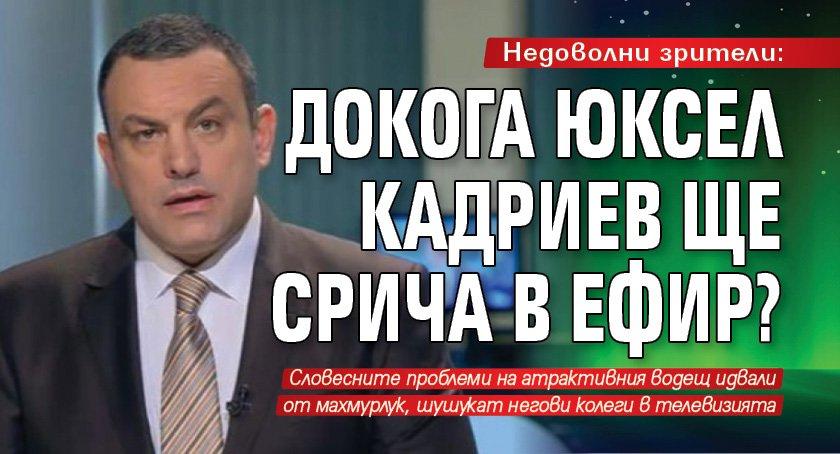 Недоволни зрители: Докога Юксел Кадриев ще срича в ефир?