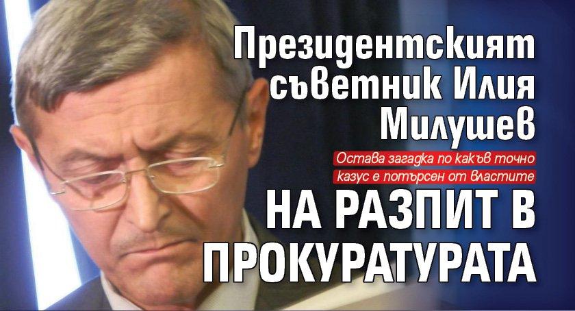 Президентският съветник Илия Милушев на разпит в прокуратурата