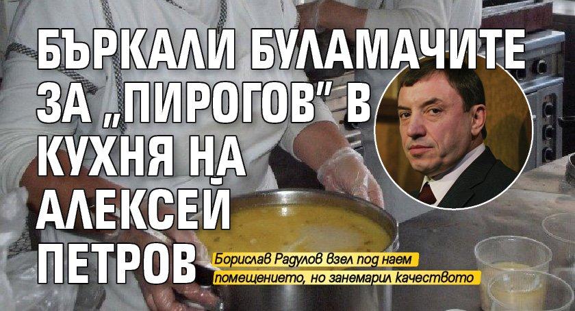 """Бъркали буламачите за """"Пирогов"""" в кухня на Алексей Петров"""
