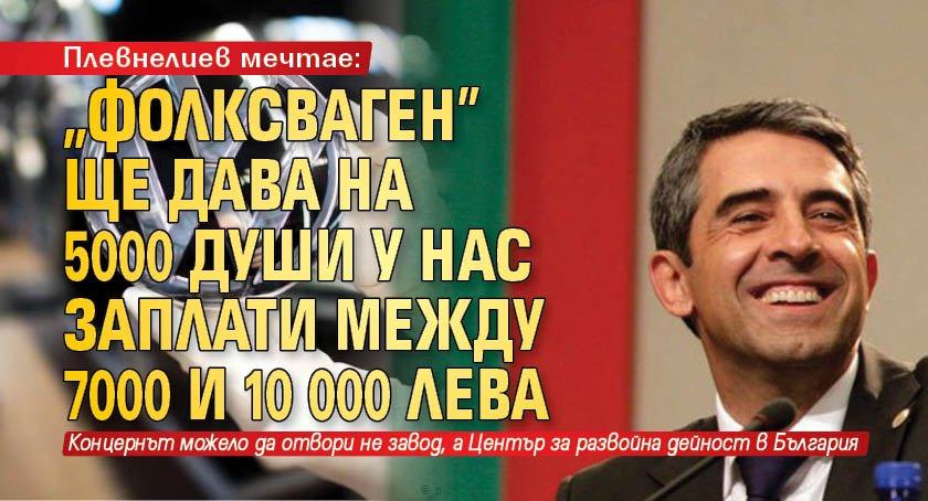 "Плевнелиев мечтае: ""Фолксваген"" ще дава на 5000 души у нас заплати между 7000 и 10 000 лева"