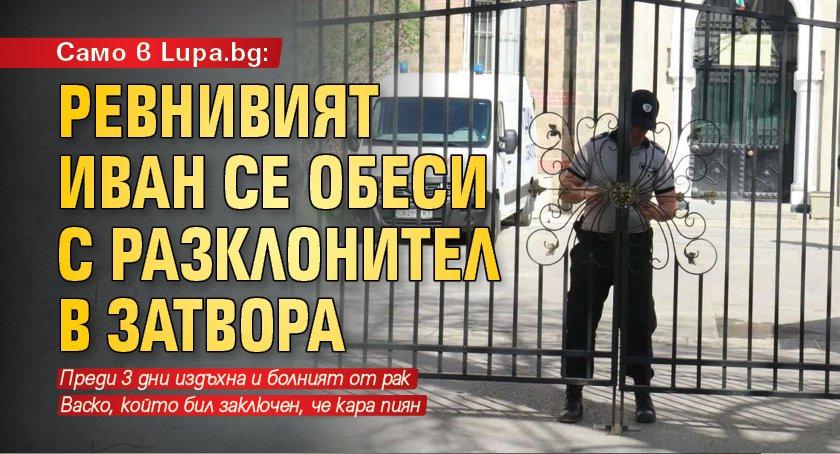 Само в Lupa.bg: Ревнивият Иван се обеси с разклонител в затвора