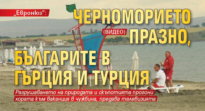 """""""Евронюз"""": Черноморието празно, българите в Гърция и Турция (ВИДЕО)"""