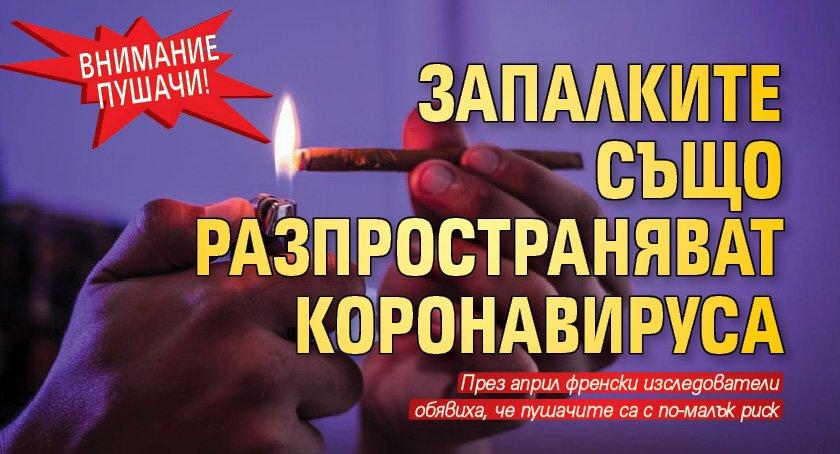 Внимание пушачи! Запалките също разпространяват коронавируса