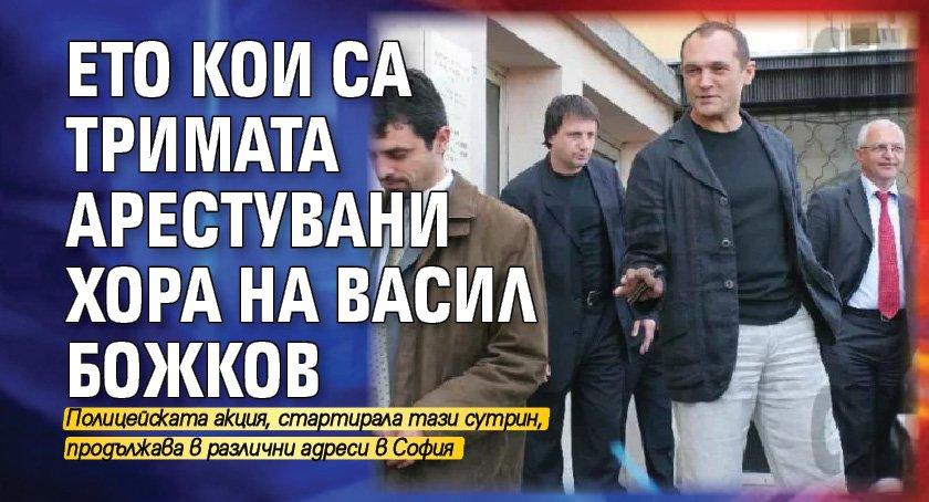 Ето кои са тримата арестувани хора на Васил Божков
