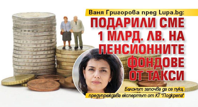 Ваня Григорова пред Lupa.bg: Подарили сме 1 млрд. лв. на пенсионните фондове от такси