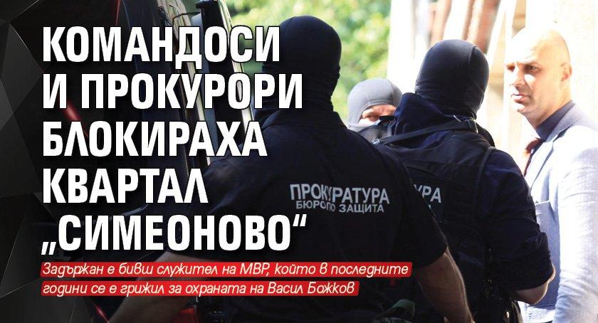 """Командоси и прокурори блокираха квартал """"Симеоново"""""""