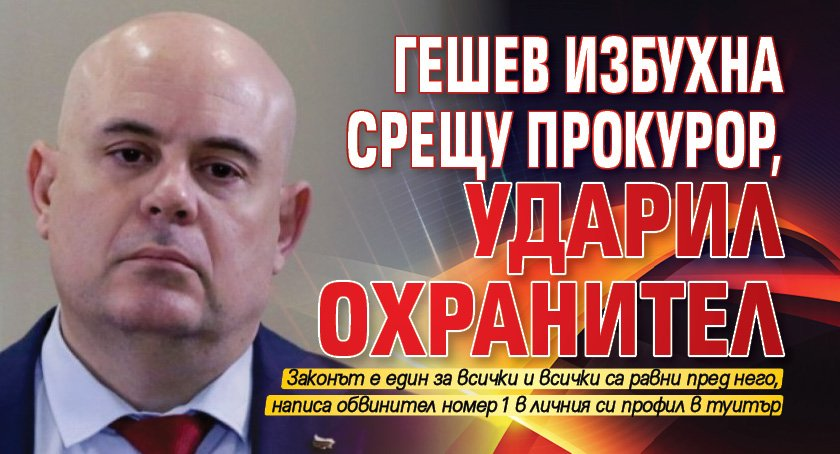 Гешев избухна срещу прокурор, ударил охранител