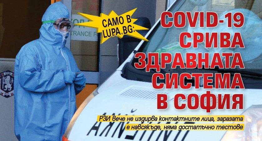 Само в Lupa.bg: COVID-19 срива здравната система в София