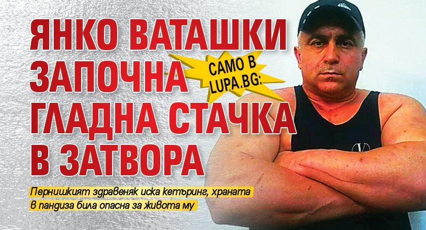 Само в Lupa.bg: Янко Ваташки започна гладна стачка в затвора
