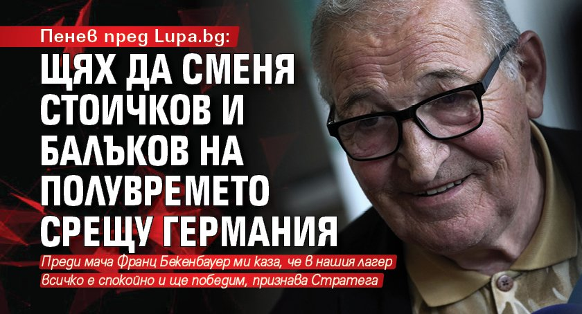 Пенев пред Lupa.bg: Щях да сменя Стоичков и Балъков на полувремето срещу Германия