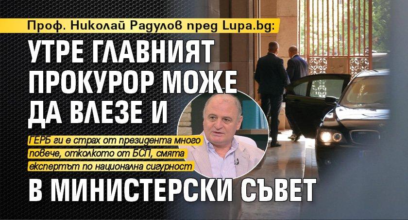 Проф. Николай Радулов пред Lupa.bg: Утре главният прокурор може да влезе и в Министерски съвет