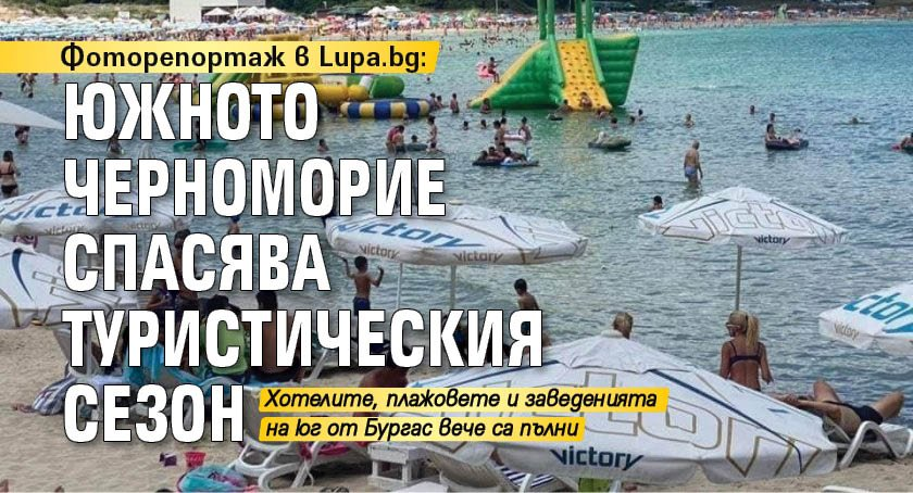 Фоторепортаж в Lupa.bg: Южното Черноморие спасява туристическия сезон