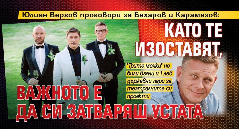 Юлиан Вергов проговори за Бахаров и Карамазов: Като те изоставят, важното е да си затваряш устата