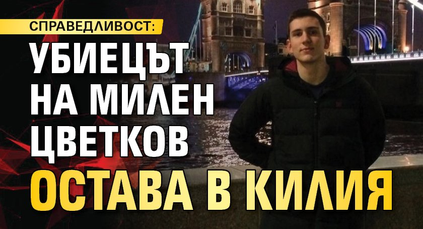 СПРАВЕДЛИВОСТ: Убиецът на Милен Цветков остава в килия