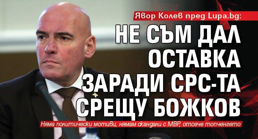 Явор Колев пред Lupa.bg: Не съм дал оставка заради СРС-та срещу Божков