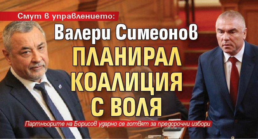 Смут в управлението: Валери Симеонов планирал коалиция с Воля