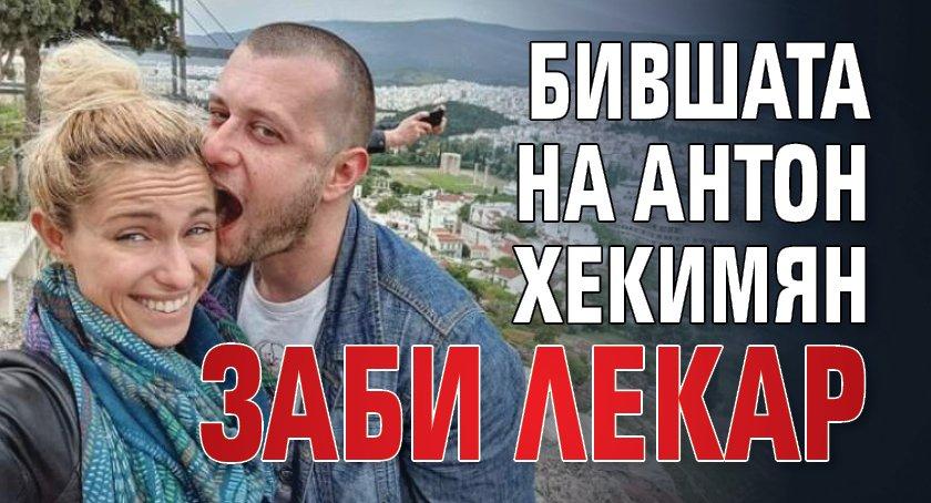 Бившата на Антон Хекимян заби лекар