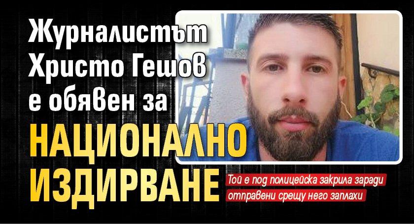 Журналистът Христо Гешов е обявен за национално издирване