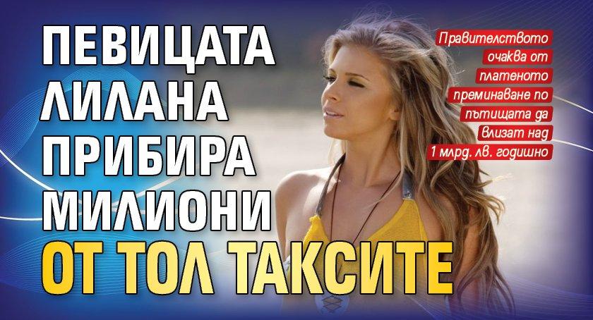 Певицата Лилана прибира милиони от тол таксите