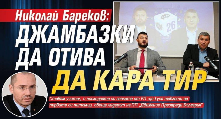 Николай Бареков: Джамбазки да отива да кара ТИР